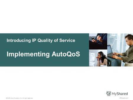 © 2005 Cisco Systems, Inc. All rights reserved. IPTX v2.06-1 Introducing IP Quality of Service Implementing AutoQoS.