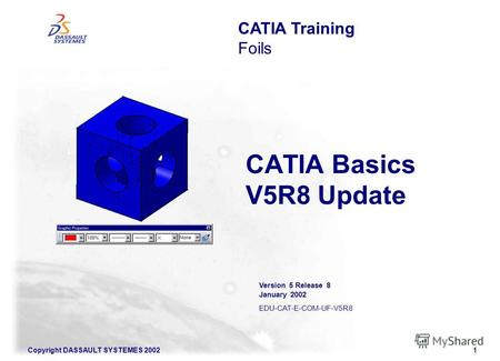Copyright DASSAULT SYSTEMES 20021 CATIA Basics V5R8 Update CATIA Training Foils Version 5 Release 8 January 2002 EDU-CAT-E-COM-UF-V5R8.