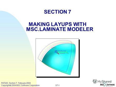 S7-1 PAT325, Section 7, February 2004 Copyright 2004 MSC.Software Corporation SECTION 7 MAKING LAYUPS WITH MSC.LAMINATE MODELER.