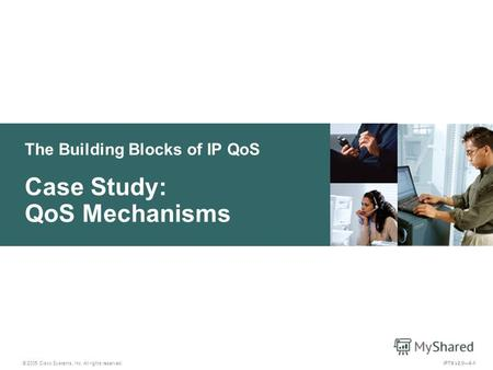 © 2005 Cisco Systems, Inc. All rights reserved. IPTX v2.06-1 The Building Blocks of IP QoS Case Study: QoS Mechanisms.