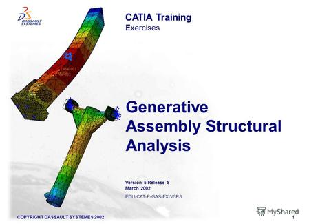 COPYRIGHT DASSAULT SYSTEMES 20021 Generative Assembly Structural Analysis CATIA Training Exercises Version 5 Release 8 March 2002 EDU-CAT-E-GAS-FX-V5R8.