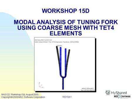 WS15d-1 WORKSHOP 15D MODAL ANALYSIS OF TUNING FORK USING COARSE MESH WITH TET4 ELEMENTS NAS122, Workshop 15d, August 2005 Copyright 2005 MSC.Software Corporation.