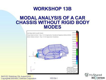 WS13b-1 WORKSHOP 13B MODAL ANALYSIS OF A CAR CHASSIS WITHOUT RIGID BODY MODES NAS122, Workshop 13b, August 2005 Copyright 2005 MSC.Software Corporation.