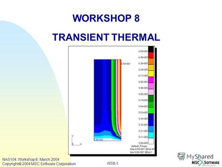 WS8-1 WORKSHOP 8 TRANSIENT THERMAL NAS104, Workshop 8, March 2004 Copyright 2004 MSC.Software Corporation.