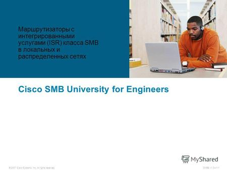 © 2007 Cisco Systems, Inc. All rights reserved.SMBE v1.01-1 Cisco SMB University for Engineers Маршрутизаторы с интегрированными услугами (ISR) класса.