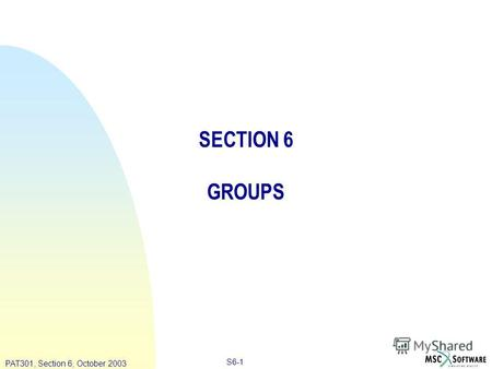 Copyright ® 2000 MSC.Software Results S6-1 PAT301, Section 6, October 2003 SECTION 6 GROUPS.