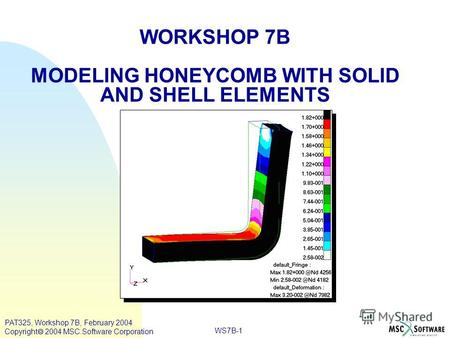 WORKSHOP 7B MODELING HONEYCOMB WITH SOLID AND SHELL ELEMENTS WS7B-1 PAT325, Workshop 7B, February 2004 Copyright 2004 MSC.Software Corporation.