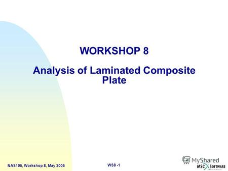 WS8 -1 NAS105, Workshop 8, May 2005 WORKSHOP 8 Analysis of Laminated Composite Plate.