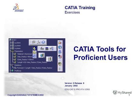 Copyright DASSAULT SYSTEMES 20021 CATIA Training Exercises Version 5 Release 8 January 2002 EDU-CAT-E-PRO-FX-V5R8 CATIA Tools for Proficient Users.