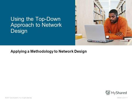 © 2007 Cisco Systems, Inc. All rights reserved.DESGN v2.01-1 Applying a Methodology to Network Design Using the Top-Down Approach to Network Design.