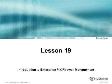 © 2004, Cisco Systems, Inc. All rights reserved. CSPFA 3.219-1 Lesson 19 Introduction to Enterprise PIX Firewall Management.