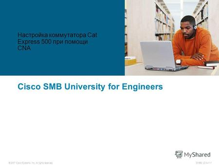 © 2007 Cisco Systems, Inc. All rights reserved. SMBE v2.01-1 Cisco SMB University for Engineers Настройка коммутатора Cat Express 500 при помощи CNA.