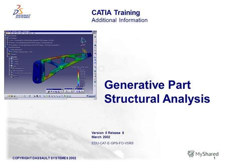 COPYRIGHT DASSAULT SYSTEMES 20021 Generative Part Structural Analysis CATIA Training Additional Information Version 5 Release 8 March 2002 EDU-CAT-E-GPS-FO-V5R8.