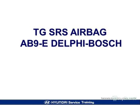 Published by Hyundai Motor company, june 2005 TG SRS AIRBAG AB9-E DELPHI-BOSCH AB9-E DELPHI-BOSCH.