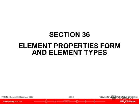 PAT312, Section 36, December 2006 S36-1 Copyright 2007 MSC.Software Corporation SECTION 36 ELEMENT PROPERTIES FORM AND ELEMENT TYPES.