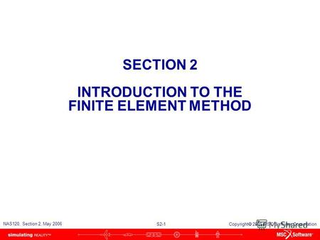 S2-1 NAS120, Section 2, May 2006 Copyright 2006 MSC.Software Corporation SECTION 2 INTRODUCTION TO THE FINITE ELEMENT METHOD.