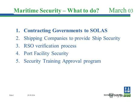 29.09.2014 Slide 1 Maritime Security – What to do? March 03 1. Contracting Governments to SOLAS 2. Shipping Companies to provide Ship Security 3. RSO verification.