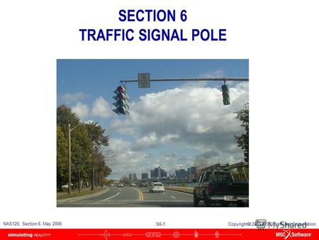 S6-1 NAS120, Section 6, May 2006 Copyright 2006 MSC.Software Corporation SECTION 6 TRAFFIC SIGNAL POLE.