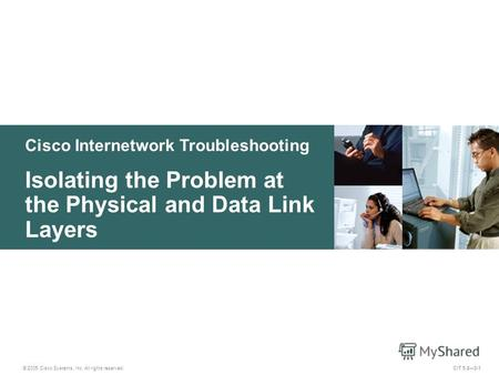 Cisco Internetwork Troubleshooting Isolating the Problem at the Physical and Data Link Layers © 2005 Cisco Systems, Inc. All rights reserved. CIT 5.23-1.