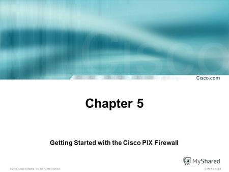 © 2003, Cisco Systems, Inc. All rights reserved. CSPFA 3.15-1 Chapter 5 Getting Started with the Cisco PIX Firewall.