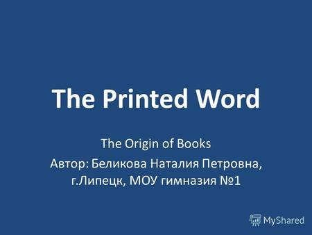 The Printed Word The Origin of Books Автор: Беликова Наталия Петровна, г.Липецк, МОУ гимназия 1.
