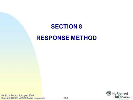 S8-1 NAS122, Section 8, August 2005 Copyright 2005 MSC.Software Corporation SECTION 8 RESPONSE METHOD.