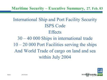 29.09.2014 Slide 1 Maritime Security – Executive Summary, 27. Feb. 03 International Ship and Port Facility Security ISPS Code Effects 30 – 40 000 Ships.