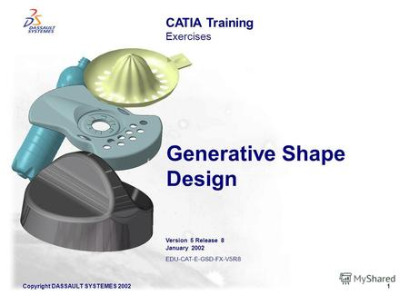 Copyright DASSAULT SYSTEMES 20021 Generative Shape Design CATIA Training Exercises Version 5 Release 8 January 2002 EDU-CAT-E-GSD-FX-V5R8.