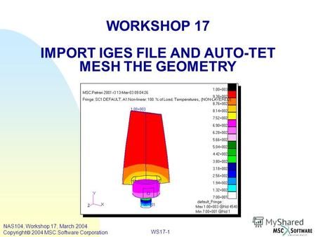 WS17-1 WORKSHOP 17 IMPORT IGES FILE AND AUTO-TET MESH THE GEOMETRY NAS104, Workshop 17, March 2004 Copyright 2004 MSC.Software Corporation.