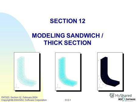 S12-1 PAT325, Section 12, February 2004 Copyright 2004 MSC.Software Corporation SECTION 12 MODELING SANDWICH / THICK SECTION.