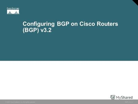 © 2005 Cisco Systems, Inc. All rights reserved. BGP v3.21 Configuring BGP on Cisco Routers (BGP) v3.2.
