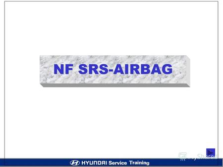 NF SRS-AIRBAG `. CONTENTS 1. Basic Theory 2. NF AIR BAG SYSTEM 3. PARTS OF ADVANCED AIR BAG SYSTEM 4. Electrical Interface Requirements 5. System Diagnostics.