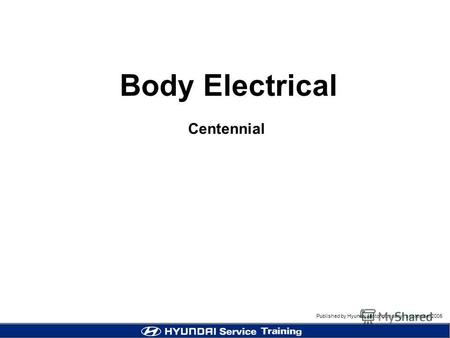 Published by Hyundai Motor company, september 2005 Body Electrical Centennial.