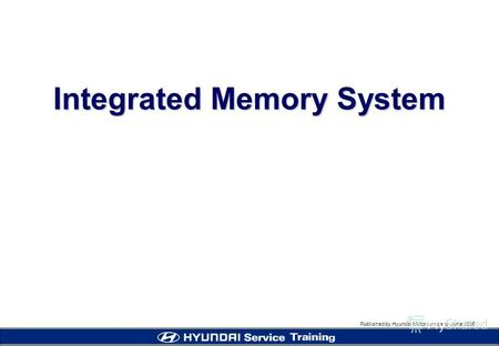 Published by Hyundai Motor company, june 2005 Integrated Memory System.