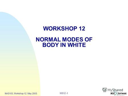WS12 -1 NAS105, Workshop 12, May 2005 WORKSHOP 12 NORMAL MODES OF BODY IN WHITE.
