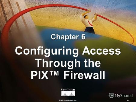 © 1999, Cisco Systems, Inc. 6-1 Configuring Access Through the PIX Firewall Chapter 6.