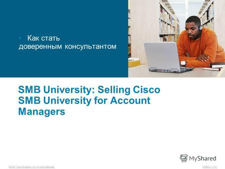 © 2007 Cisco Systems, Inc. All rights reserved. SMBAM v1.0-1 SMB University: Selling Cisco SMB University for Account Managers Как стать доверенным консультантом.