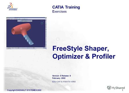 Copyright DASSAULT SYSTEMES 20021 FreeStyle Shaper, Optimizer & Profiler CATIA Training Exercises Version 5 Release 8 February 2002 EDU-CAT-E-FSS-FX-V5R8.