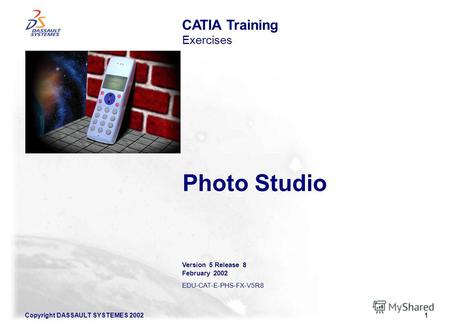 1 Copyright DASSAULT SYSTEMES 2002 Photo Studio CATIA Training Exercises Version 5 Release 8 February 2002 EDU-CAT-E-PHS-FX-V5R8.