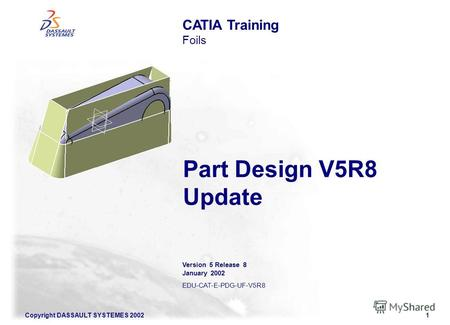 Copyright DASSAULT SYSTEMES 20021 Part Design V5R8 Update CATIA Training Foils Version 5 Release 8 January 2002 EDU-CAT-E-PDG-UF-V5R8.