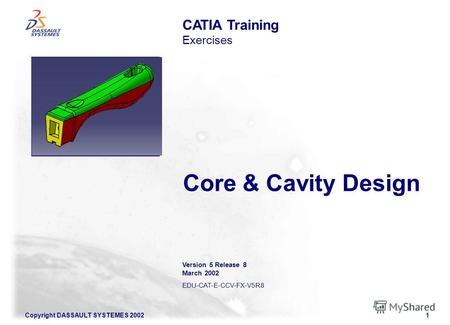 Copyright DASSAULT SYSTEMES 20021 Core & Cavity Design CATIA Training Exercises Illustration of the course Version 5 Release 8 March 2002 EDU-CAT-E-CCV-FX-V5R8.