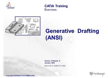 Copyright DASSAULT SYSTEMES 20021 Generative Drafting (ANSI) CATIA Training Exercises Version 5 Release 8 January 2002 EDU-CAT-E-GDRA-FX-V5R8.
