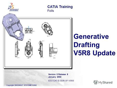 Copyright DASSAULT SYSTEMES 2002 Generative Drafting V5R8 Update CATIA Training Foils Version 5 Release 8 January 2002 EDU-CAT-E-GDR-UF-V5R8.