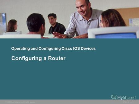 © 2005 Cisco Systems, Inc. All rights reserved.INTRO v2.18-1 Operating and Configuring Cisco IOS Devices Configuring a Router.