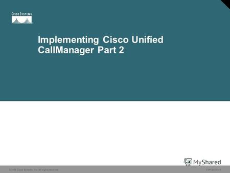 © 2006 Cisco Systems, Inc. All rights reserved.CIPT2 v5.01 Implementing Cisco Unified CallManager Part 2.