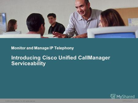 © 2006 Cisco Systems, Inc. All rights reserved.CIPT2 v5.01-1 Monitor and Manage IP Telephony Introducing Cisco Unified CallManager Serviceability.