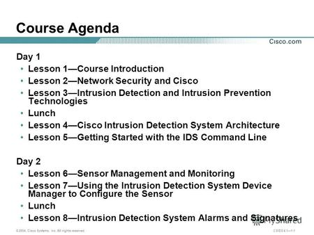 © 2004, Cisco Systems, Inc. All rights reserved. CSIDS 4.11-1 Course Agenda Day 1 Lesson 1Course Introduction Lesson 2Network Security and Cisco Lesson.