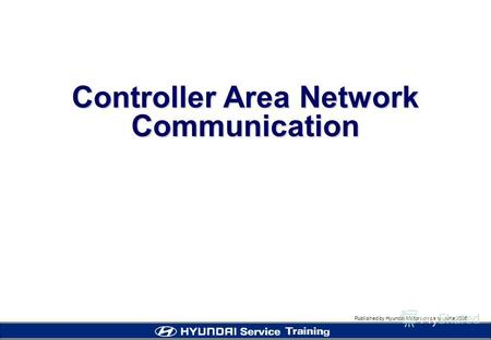 Published by Hyundai Motor company, june 2005 Controller Area Network Communication.