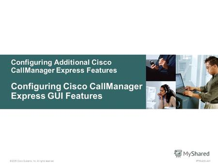 © 2005 Cisco Systems, Inc. All rights reserved. IPTX v2.04-1 Configuring Additional Cisco CallManager Express Features Configuring Cisco CallManager Express.