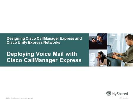 © 2005 Cisco Systems, Inc. All rights reserved. IPTX v2.07-1 Designing Cisco CallManager Express and Cisco Unity Express Networks Deploying Voice Mail.